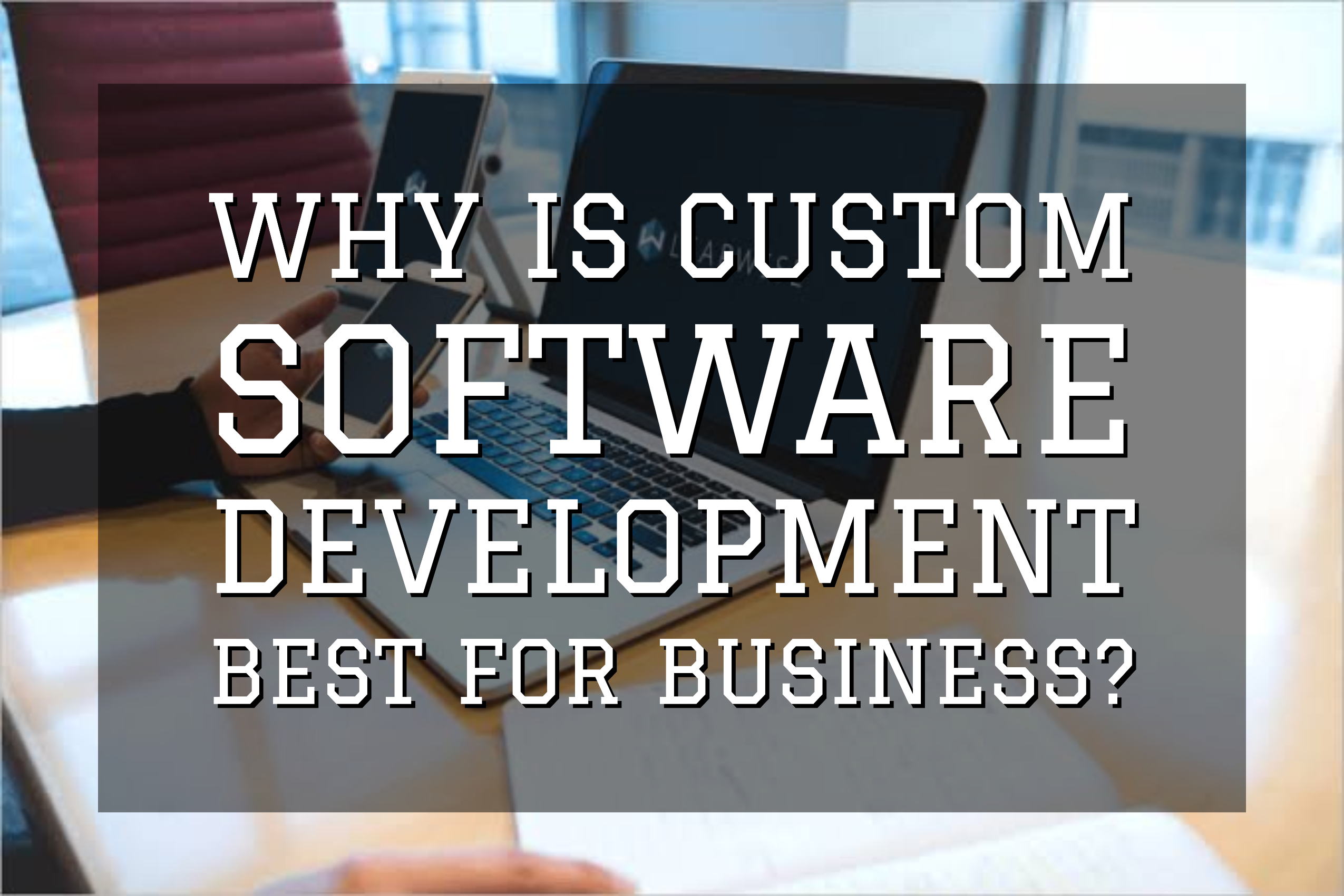 Why Is Custom Software Development Best For Business?